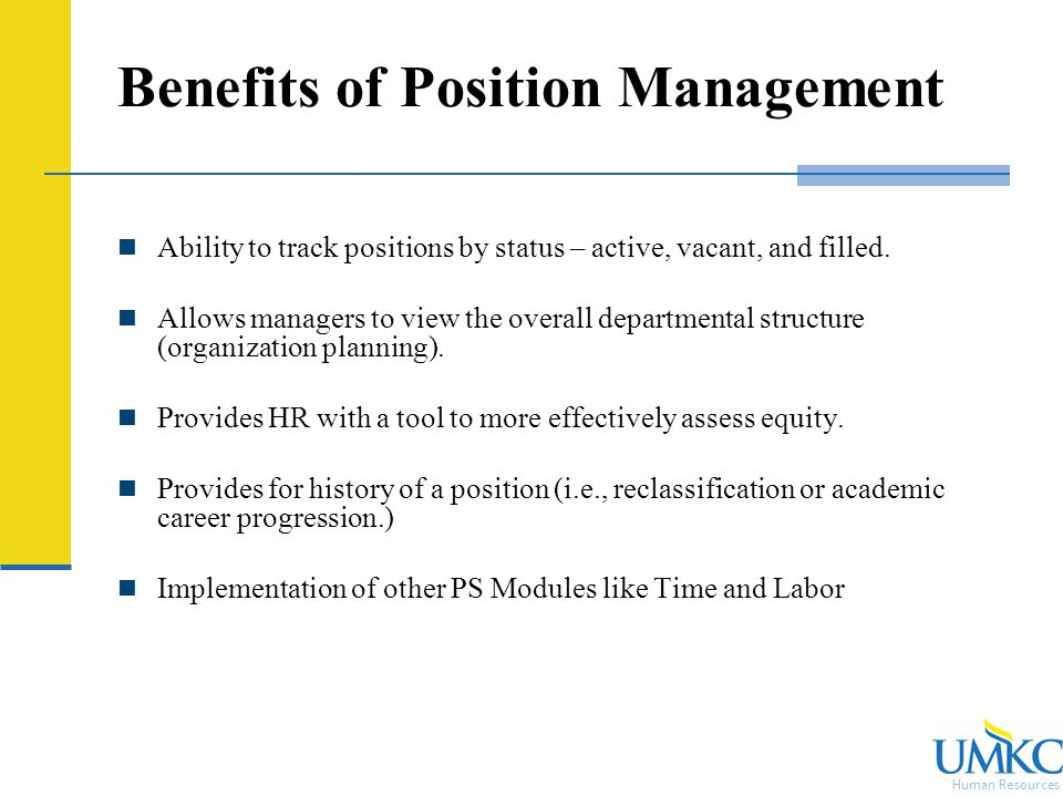 Human Resources Benefits of Position Management Ability to track positions by status – active, vacant, and filled.