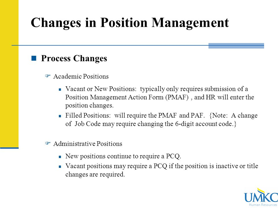Human Resources Changes in Position Management Process Changes  Academic Positions Vacant or New Positions: typically only requires submission of a Position Management Action Form (PMAF), and HR will enter the position changes.