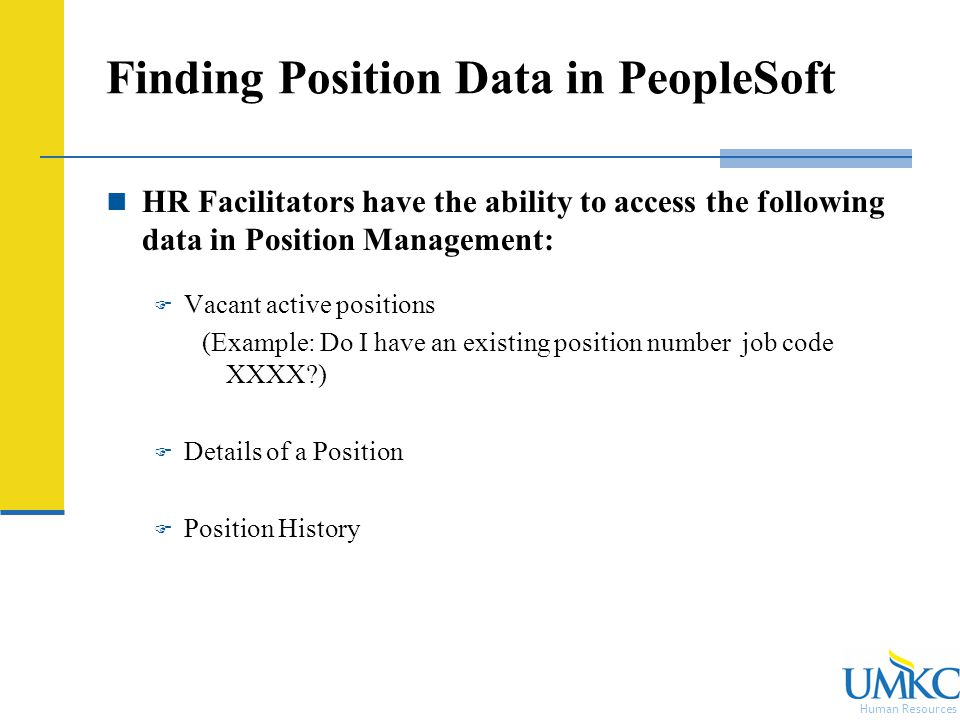Human Resources Finding Position Data in PeopleSoft HR Facilitators have the ability to access the following data in Position Management:  Vacant active positions (Example: Do I have an existing position number job code XXXX )  Details of a Position  Position History