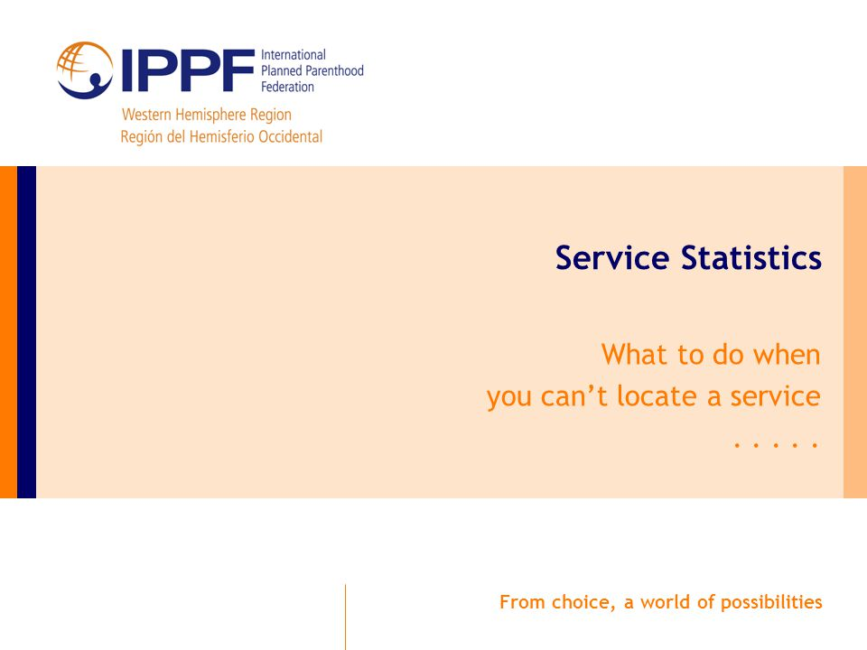 From choice, a world of possibilities Service Statistics What to do when you can't locate a service.....