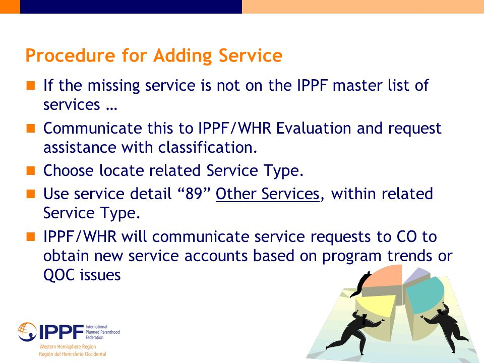 Procedure for Adding Service If the missing service is not on the IPPF master list of services … Communicate this to IPPF/WHR Evaluation and request a