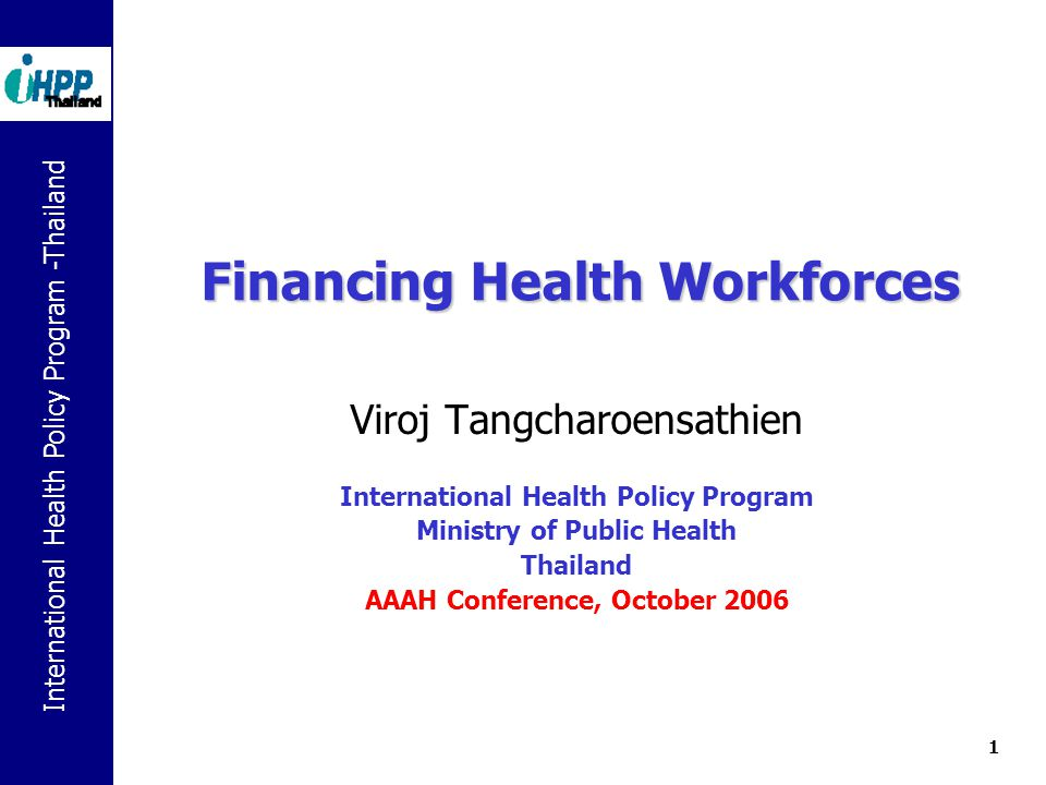 International Health Policy Program -Thailand 1 Financing Health Workforces Viroj Tangcharoensathien International Health Policy Program Ministry of Public Health Thailand AAAH Conference, October 2006