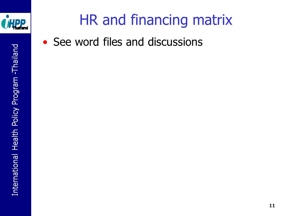 International Health Policy Program -Thailand 11 HR and financing matrix See word files and discussions