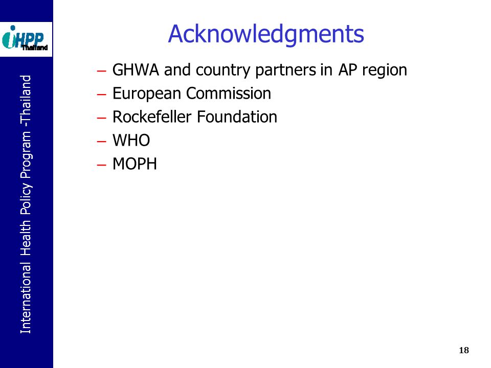 International Health Policy Program -Thailand 18 Acknowledgments – GHWA and country partners in AP region – European Commission – Rockefeller Foundation – WHO – MOPH
