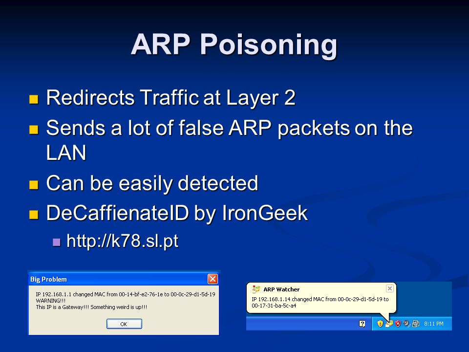 ARP Poisoning Redirects Traffic at Layer 2 Redirects Traffic at Layer 2 Sends a lot of false ARP packets on the LAN Sends a lot of false ARP packets on the LAN Can be easily detected Can be easily detected DeCaffienateID by IronGeek DeCaffienateID by IronGeek http://k78.sl.pt http://k78.sl.pt