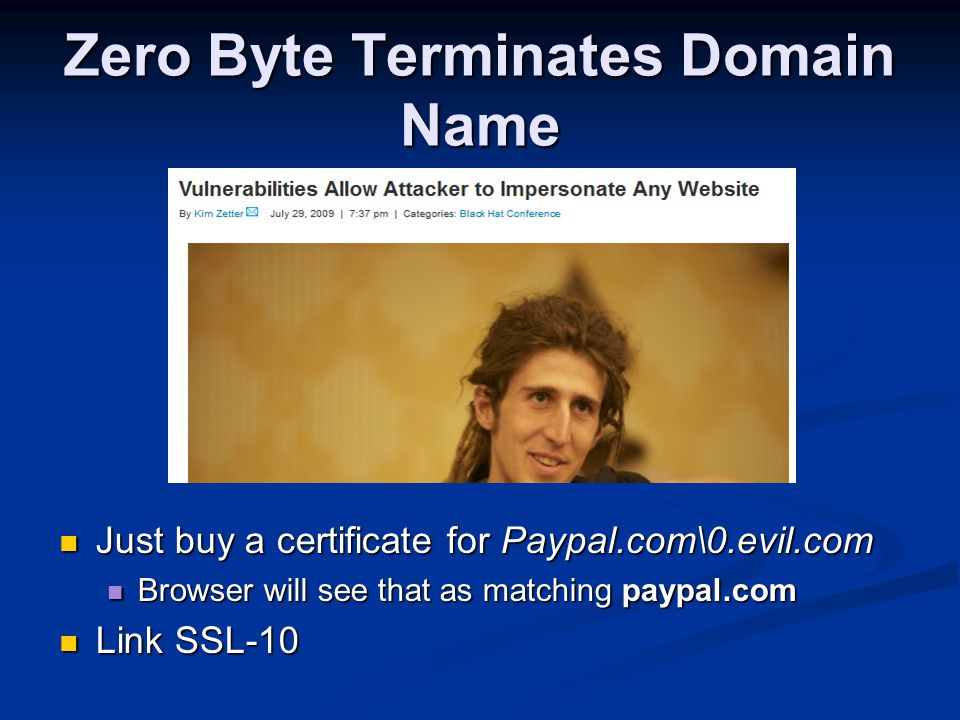 Zero Byte Terminates Domain Name Just buy a certificate for Paypal.com\0.evil.com Just buy a certificate for Paypal.com\0.evil.com Browser will see th