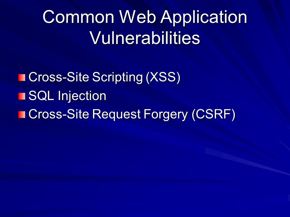 Cross-Site Scripting (XSS) SQL Injection Cross-Site Request Forgery (CSRF)