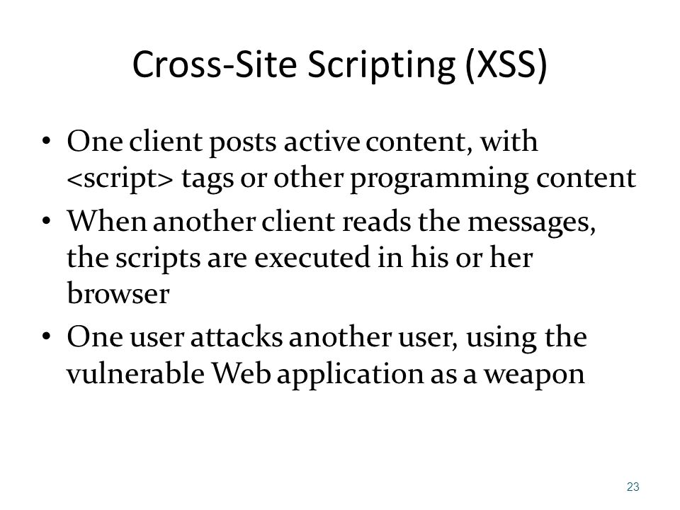 Cross-Site Scripting (XSS) One client posts active content, with tags or other programming content When another client reads the messages, the scripts
