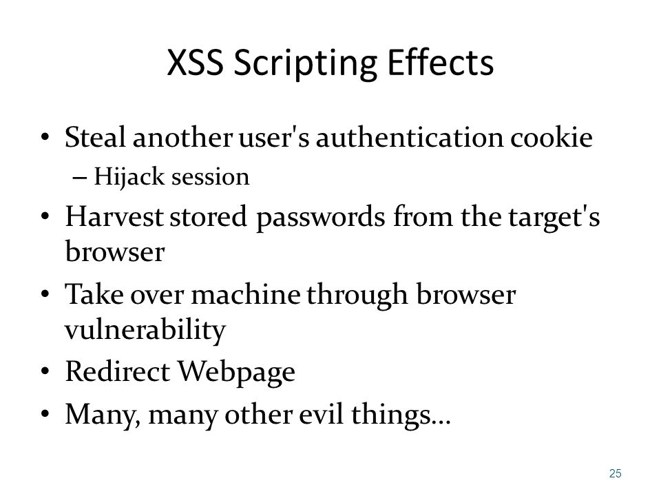 XSS Scripting Effects Steal another user's authentication cookie – Hijack session Harvest stored passwords from the target's browser Take over machine