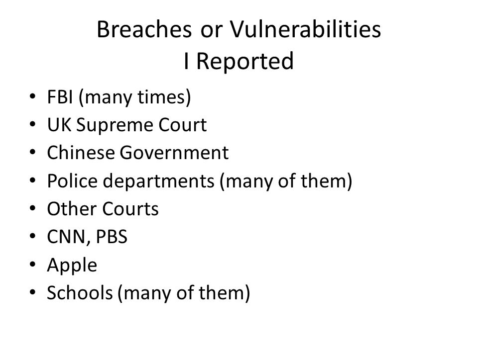 Breaches or Vulnerabilities I Reported FBI (many times) UK Supreme Court Chinese Government Police departments (many of them) Other Courts CNN, PBS Ap