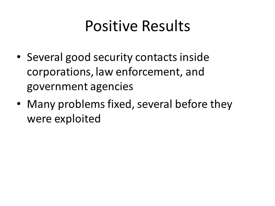 Positive Results Several good security contacts inside corporations, law enforcement, and government agencies Many problems fixed, several before they