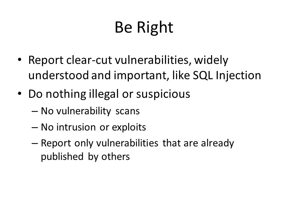 Be Right Report clear-cut vulnerabilities, widely understood and important, like SQL Injection Do nothing illegal or suspicious – No vulnerability sca