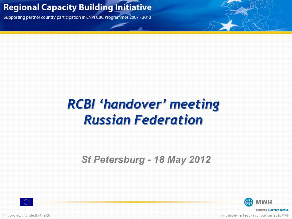 This project is funded by the EUAnd implemented by a consortium led by MWH RCBI 'handover' meeting Russian Federation St Petersburg - 18 May 2012