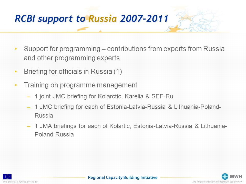This project is funded by the EUAnd implemented by a consortium led by MWH RCBI support to Russia 2007-2011 Support for programming – contributions fr