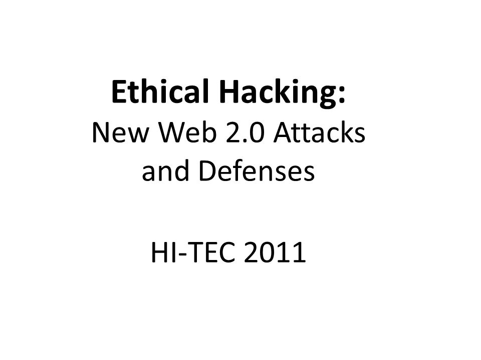 Ethical Hacking: New Web 2.0 Attacks and Defenses HI-TEC 2011