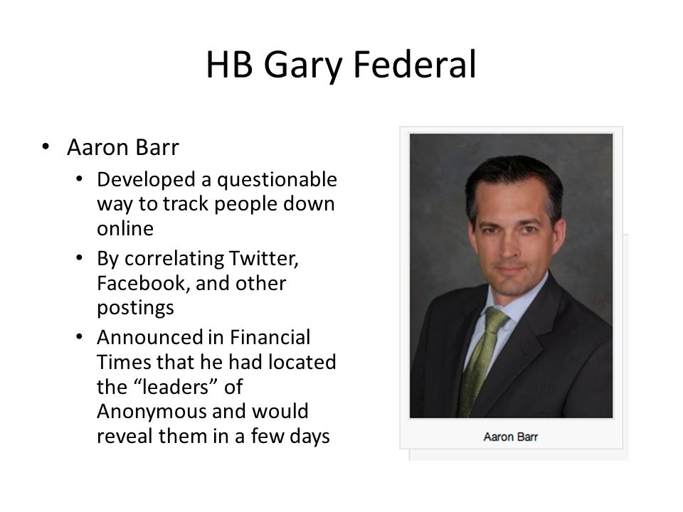 HB Gary Federal Aaron Barr Developed a questionable way to track people down online By correlating Twitter, Facebook, and other postings Announced in Financial Times that he had located the leaders of Anonymous and would reveal them in a few days