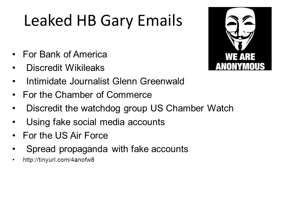 Leaked HB Gary Emails For Bank of America Discredit Wikileaks Intimidate Journalist Glenn Greenwald For the Chamber of Commerce Discredit the watchdog group US Chamber Watch Using fake social media accounts For the US Air Force Spread propaganda with fake accounts http://tinyurl.com/4anofw8