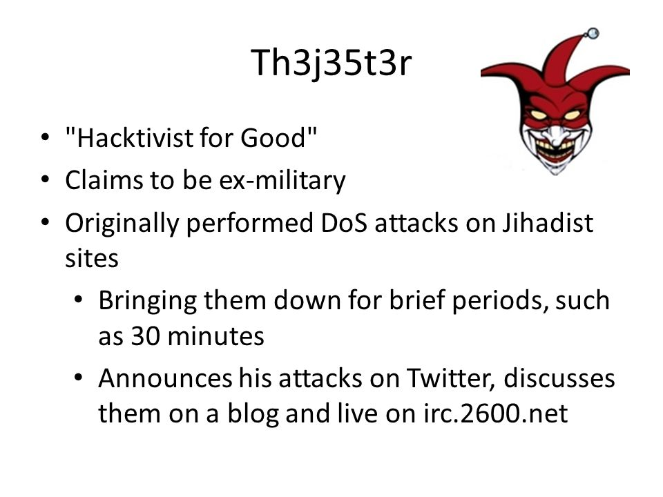 Th3j35t3r Hacktivist for Good Claims to be ex-military Originally performed DoS attacks on Jihadist sites Bringing them down for brief periods, such as 30 minutes Announces his attacks on Twitter, discusses them on a blog and live on irc.2600.net
