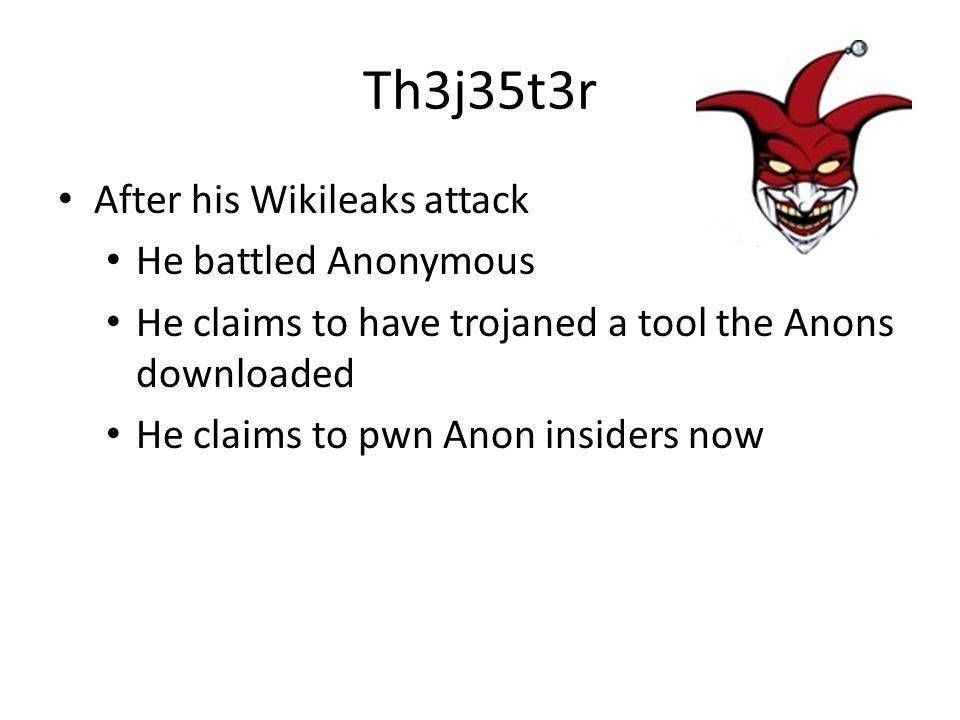 Th3j35t3r After his Wikileaks attack He battled Anonymous He claims to have trojaned a tool the Anons downloaded He claims to pwn Anon insiders now