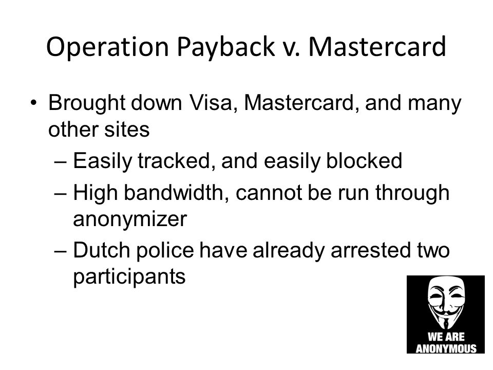 Operation Payback v. Mastercard Brought down Visa, Mastercard, and many other sites –Easily tracked, and easily blocked –High bandwidth, cannot be run