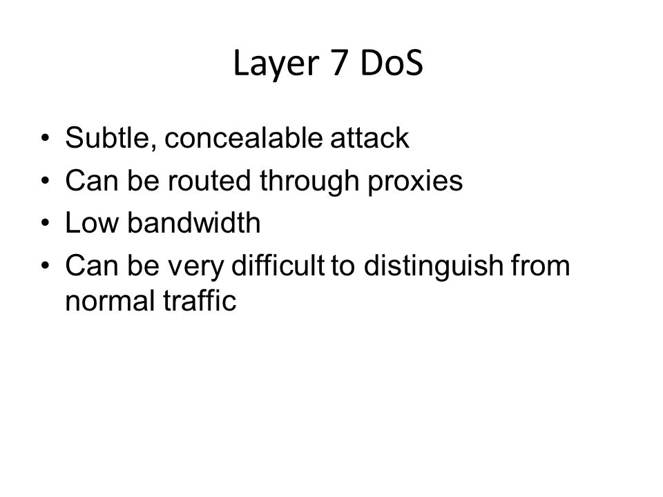 Layer 7 DoS Subtle, concealable attack Can be routed through proxies Low bandwidth Can be very difficult to distinguish from normal traffic