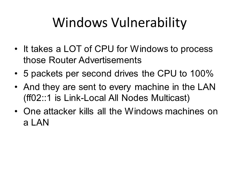 Windows Vulnerability It takes a LOT of CPU for Windows to process those Router Advertisements 5 packets per second drives the CPU to 100% And they are sent to every machine in the LAN (ff02::1 is Link-Local All Nodes Multicast) One attacker kills all the Windows machines on a LAN