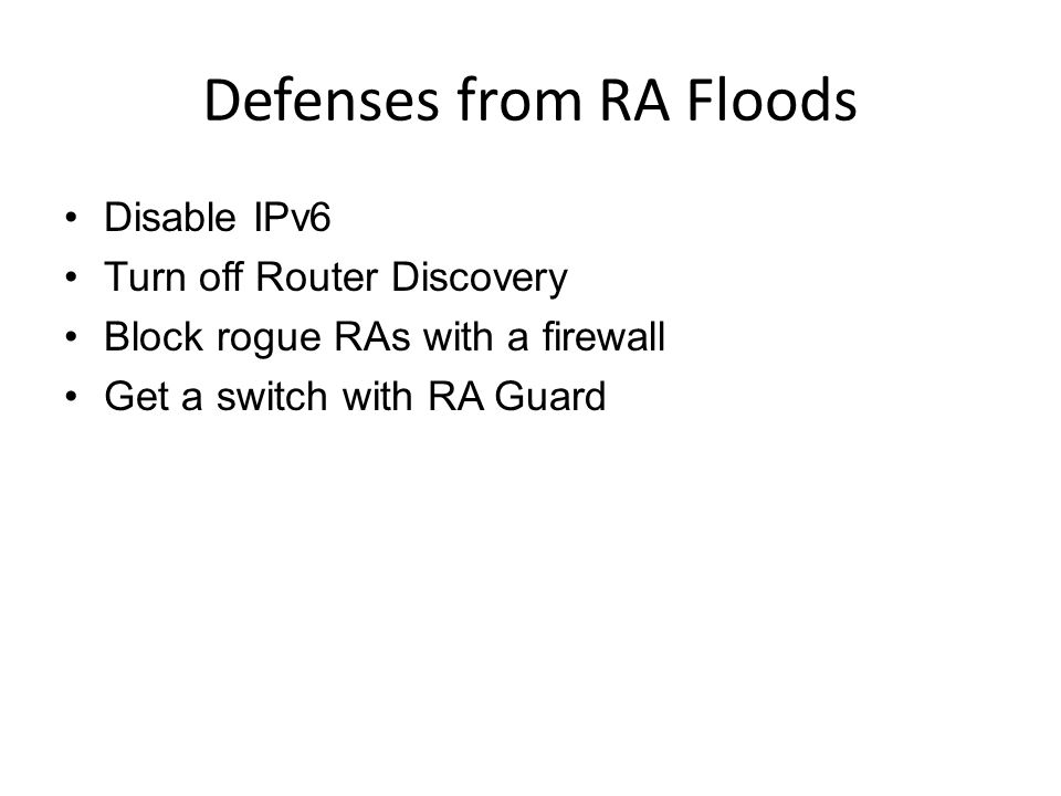 Defenses from RA Floods Disable IPv6 Turn off Router Discovery Block rogue RAs with a firewall Get a switch with RA Guard