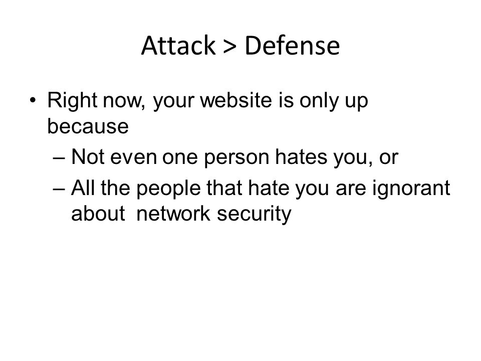 Attack > Defense Right now, your website is only up because –Not even one person hates you, or –All the people that hate you are ignorant about network security