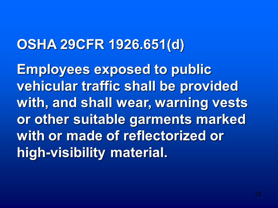 23 OSHA 29CFR 1926.651(d) Employees exposed to public vehicular traffic shall be provided with, and shall wear, warning vests or other suitable garmen