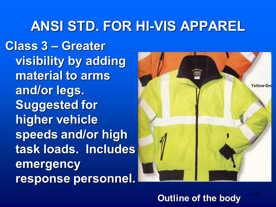 26 ANSI STD. FOR HI-VIS APPAREL Class 3 – Greater visibility by adding material to arms and/or legs. Suggested for higher vehicle speeds and/or high t
