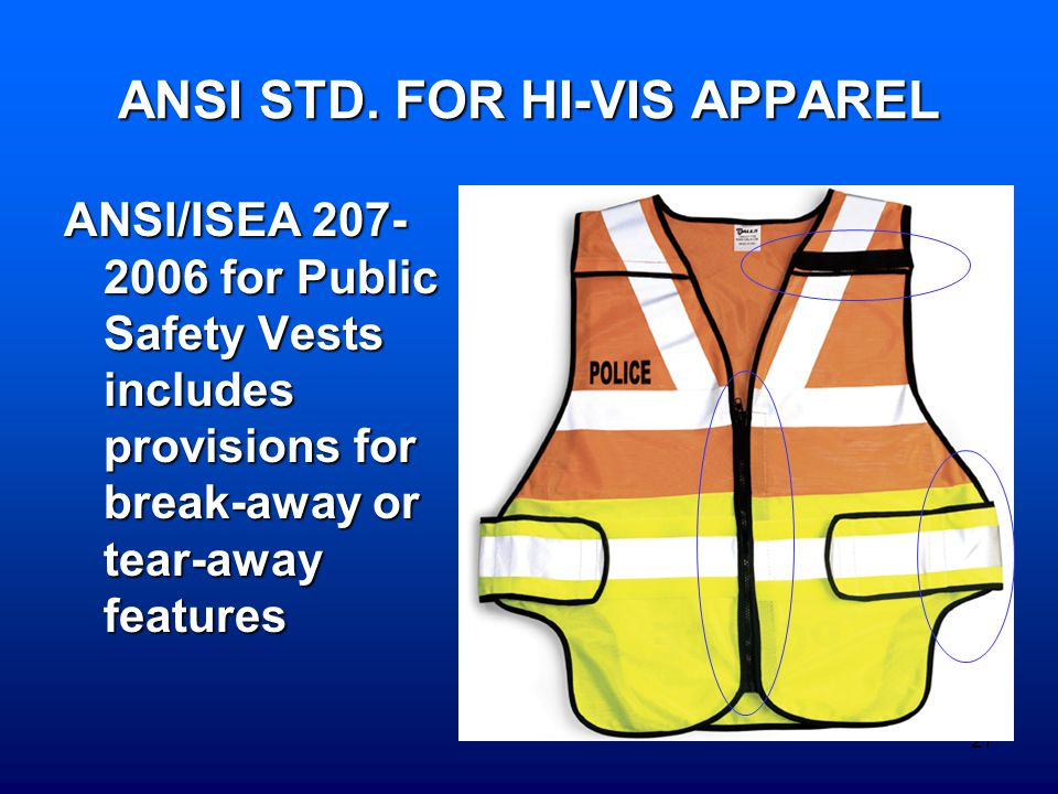 27 ANSI STD. FOR HI-VIS APPAREL ANSI/ISEA 207- 2006 for Public Safety Vests includes provisions for break-away or tear-away features