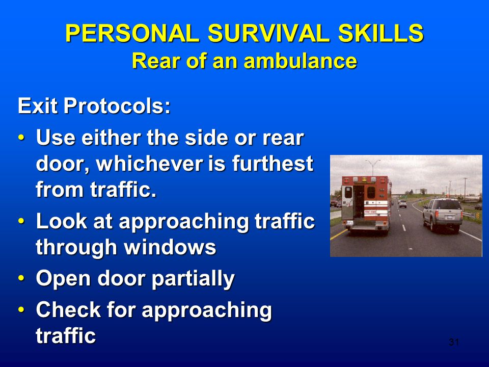 31 PERSONAL SURVIVAL SKILLS Rear of an ambulance Exit Protocols: Use either the side or rear door, whichever is furthest from traffic.Use either the s