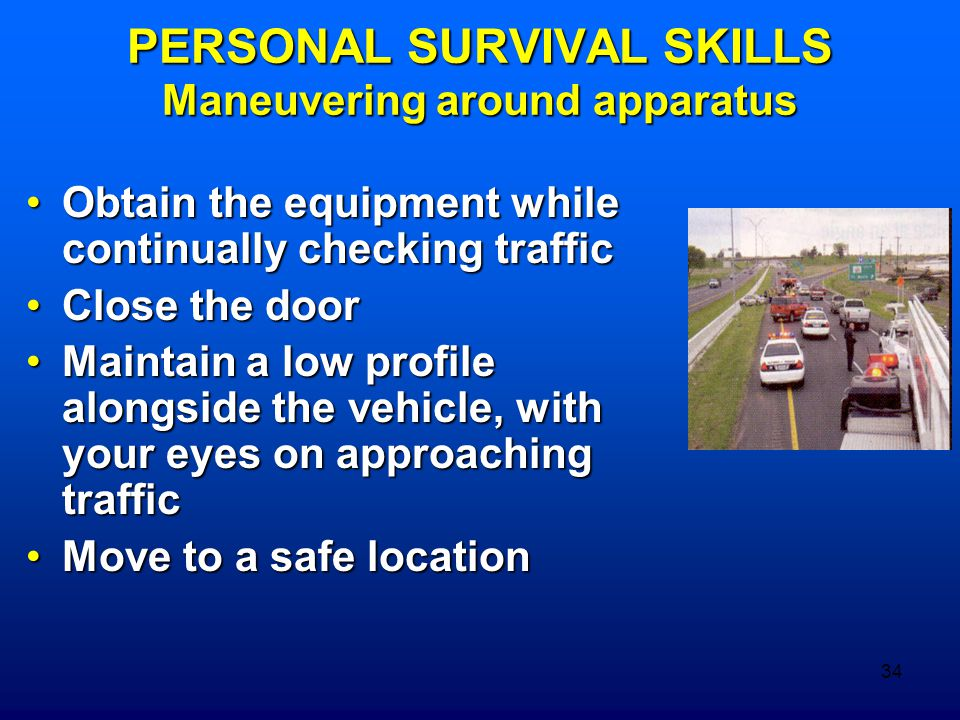 34 PERSONAL SURVIVAL SKILLS Maneuvering around apparatus Obtain the equipment while continually checking trafficObtain the equipment while continually