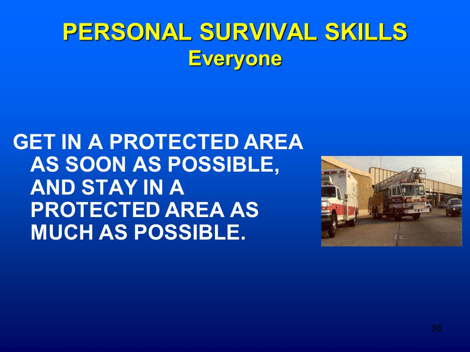 36 PERSONAL SURVIVAL SKILLS Everyone GET IN A PROTECTED AREA AS SOON AS POSSIBLE, AND STAY IN A PROTECTED AREA AS MUCH AS POSSIBLE.