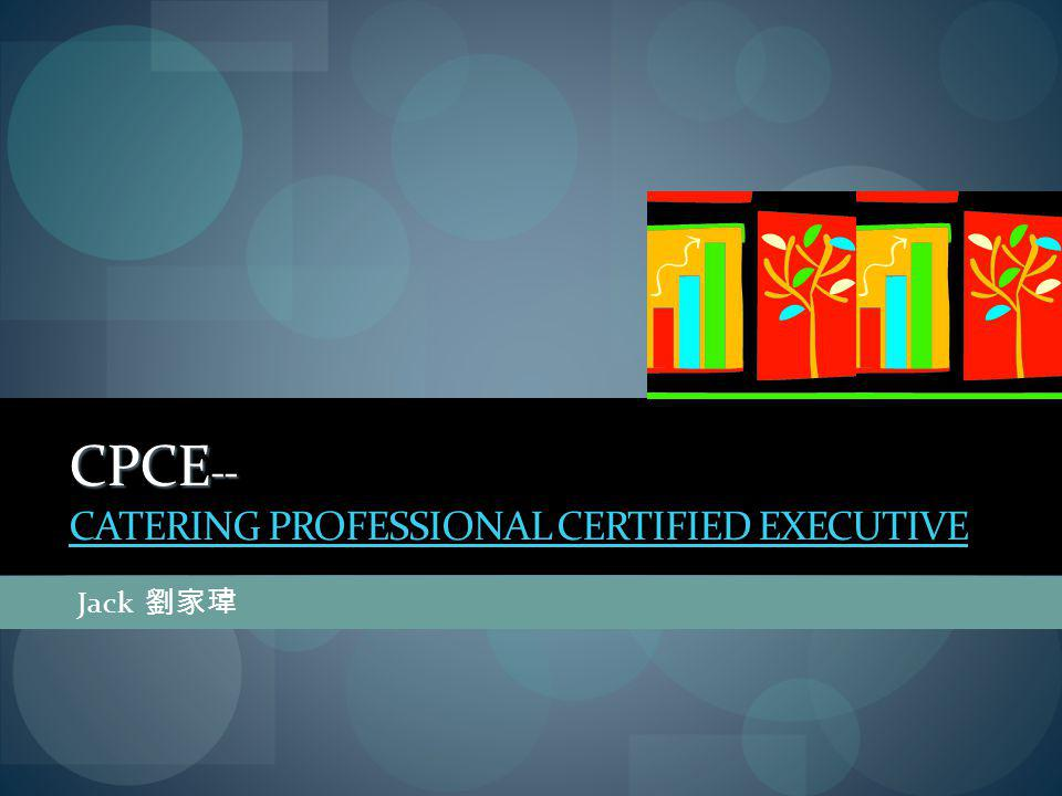 CPCE -- CPCE -- CATERING PROFESSIONAL CERTIFIED EXECUTIVE CATERING PROFESSIONAL CERTIFIED EXECUTIVE Jack 劉家瑋