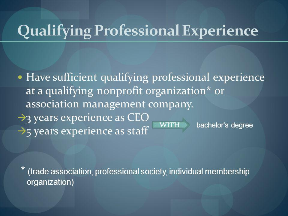 Qualifying Professional Experience Have sufficient qualifying professional experience at a qualifying nonprofit organization* or association management company.