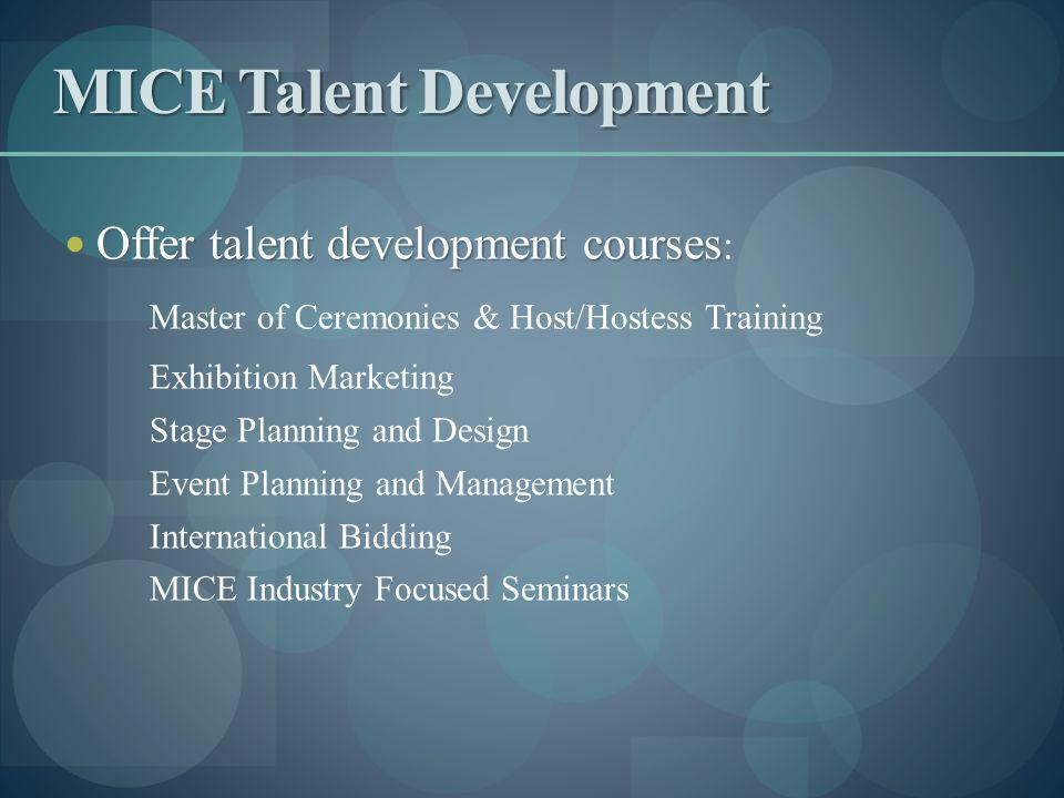 MICE Talent Development Offer talent development courses Offer talent development courses : Master of Ceremonies & Host/Hostess Training Exhibition Marketing Stage Planning and Design Event Planning and Management International Bidding MICE Industry Focused Seminars