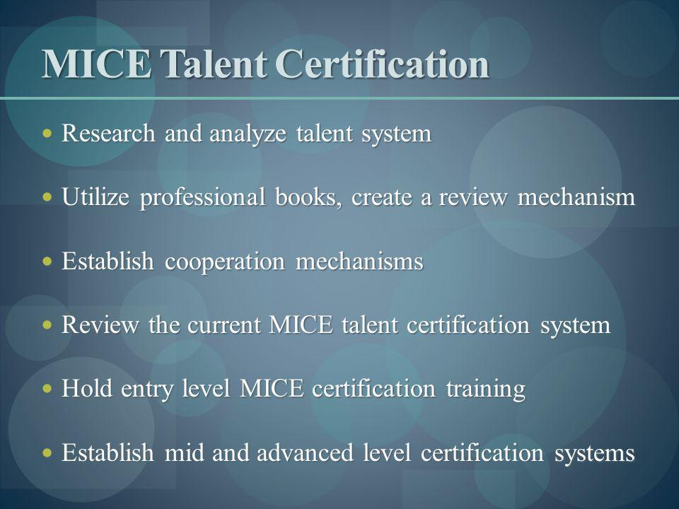 MICE Talent Certification Research and analyze talent system Research and analyze talent system Utilize professional books, create a review mechanism Utilize professional books, create a review mechanism Establish cooperation mechanisms Establish cooperation mechanisms Review the current MICE talent certification system Review the current MICE talent certification system Hold entry level MICE certification training Hold entry level MICE certification training Establish mid and advanced level certification systems Establish mid and advanced level certification systems