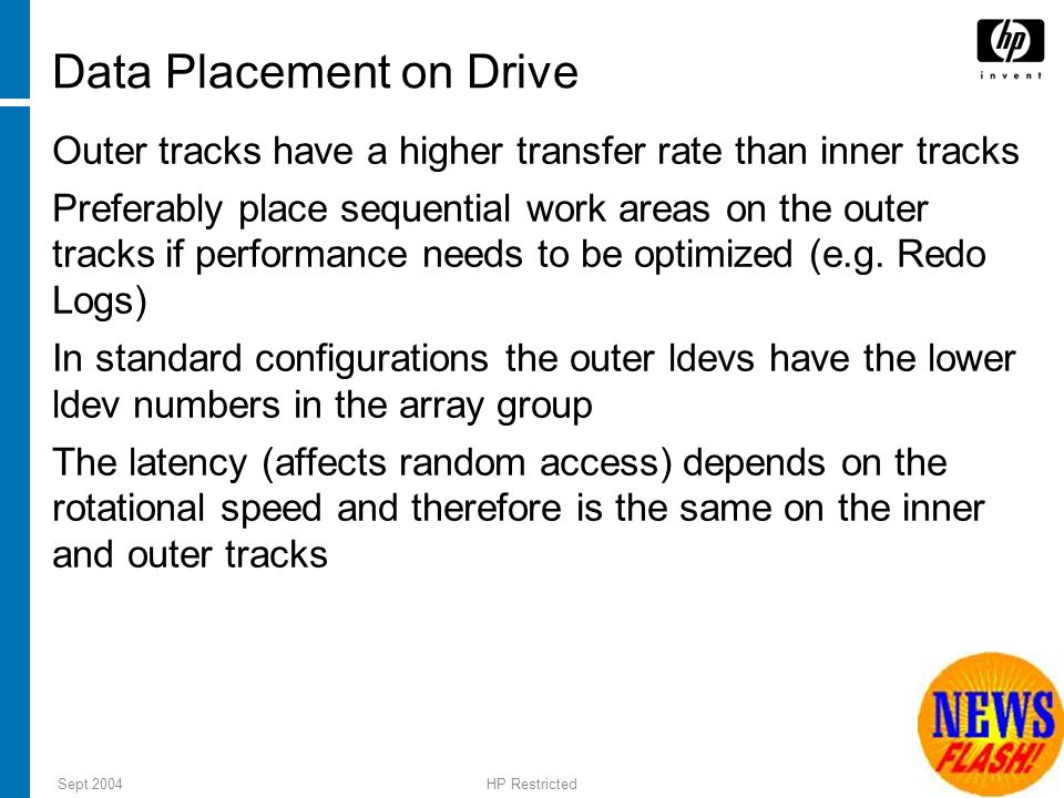Sept 2004HP Restricted 16 Data Placement on Drive Outer tracks have a higher transfer rate than inner tracks Preferably place sequential work areas on the outer tracks if performance needs to be optimized (e.g.