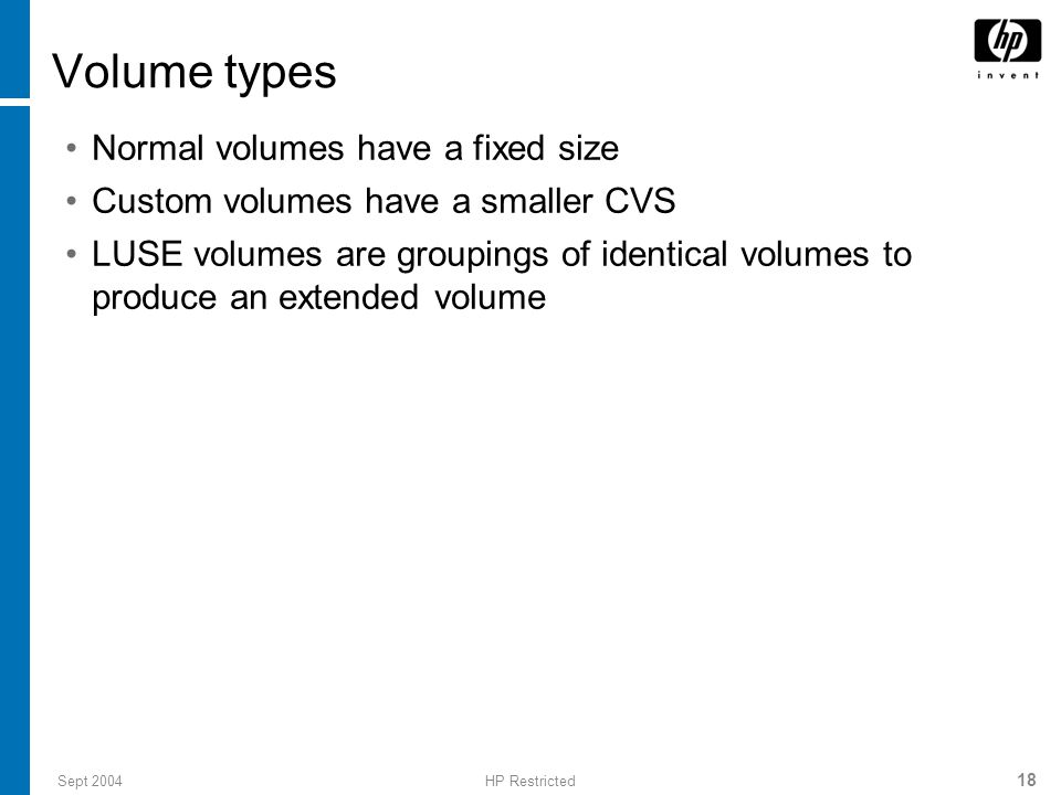 Sept 2004HP Restricted 18 Volume types Normal volumes have a fixed size Custom volumes have a smaller CVS LUSE volumes are groupings of identical volumes to produce an extended volume