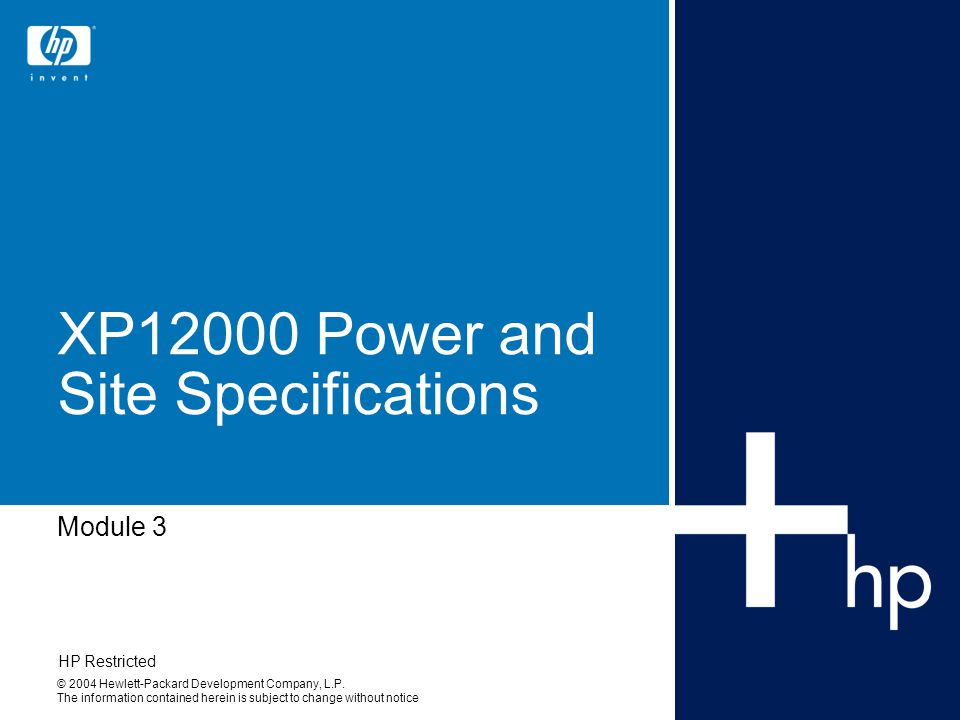 Sept 2004HP Restricted 12 XP12000 site prep guide Use the XP12000 Site Prep Guide from the Web (not available before products are officially released) –It has the latest specifications –Do not use notes Be sure to cover –Physical specifications (space and weight) –Power (voltage, line current, plugs, connectors, etc) –Cooling (temperature and environment) –Connections (signal and power cables, LAN and modem connection)