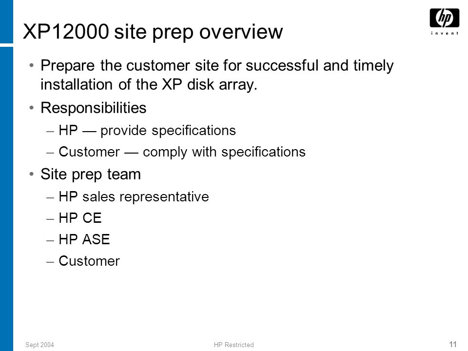 Sept 2004HP Restricted 11 XP12000 site prep overview Prepare the customer site for successful and timely installation of the XP disk array.
