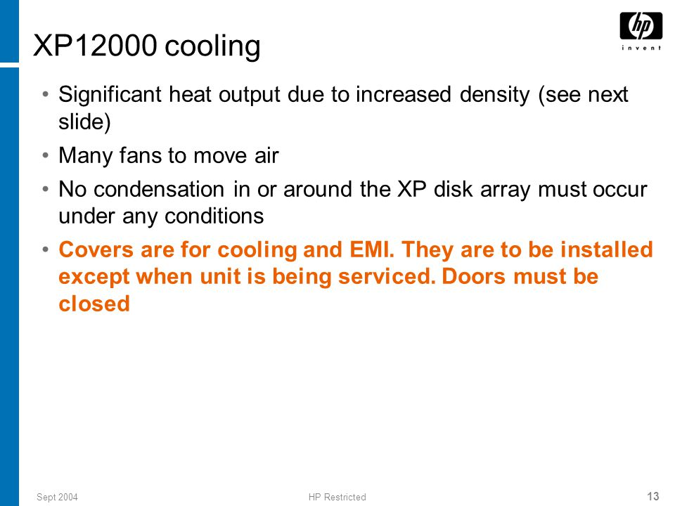 Sept 2004HP Restricted 13 XP12000 cooling Significant heat output due to increased density (see next slide) Many fans to move air No condensation in or around the XP disk array must occur under any conditions Covers are for cooling and EMI.