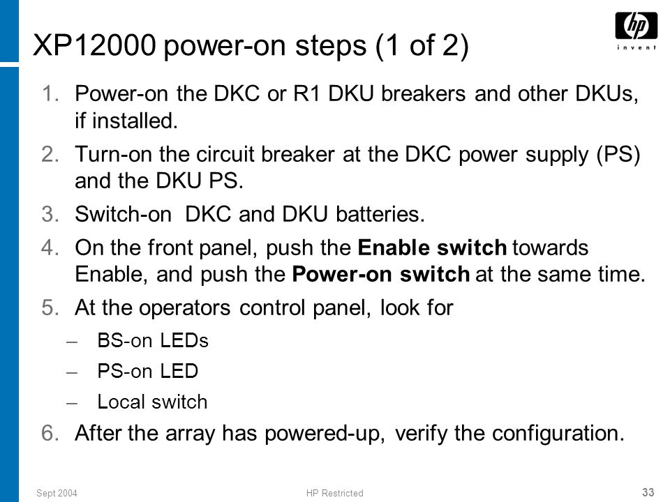 Sept 2004HP Restricted 33 XP12000 power-on steps (1 of 2) 1.Power-on the DKC or R1 DKU breakers and other DKUs, if installed.