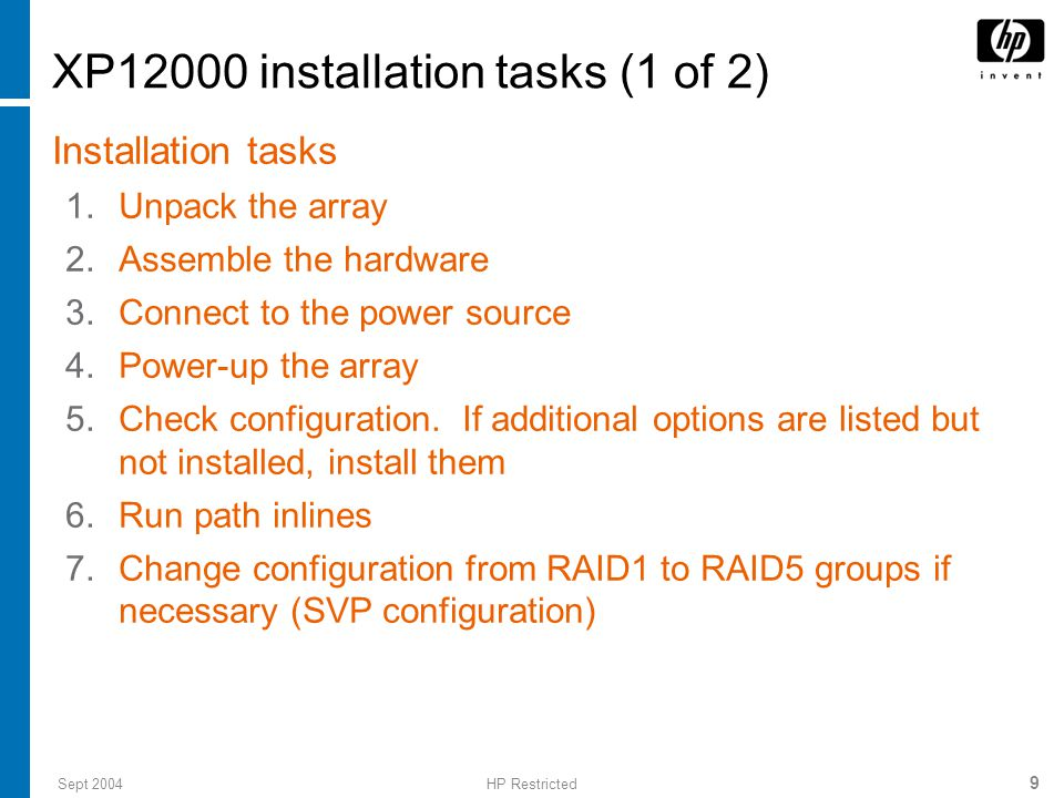 Sept 2004HP Restricted 10 XP12000 installation tasks (2 of 2) 8.Install CV software on management server 9.Install software keys using CV 10.Configure the disk array for the customer and the hardware paths from the hosts to array LDEVs (using the map you created before arriving at the customer site) 11.Write sample test data to the array and then delete the data 12.Configure C-Track and test it 13.Call the ASE for remaining software configuration (for example, Business Copy, Continuous Access, Performance Advisor)