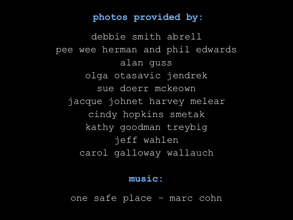 photos provided by: debbie smith abrell pee wee herman and phil edwards alan guss olga otasavic jendrek sue doerr mckeown jacque johnet harvey melear cindy hopkins smetak kathy goodman treybig jeff wahlen carol galloway wallauch music: one safe place – marc cohn