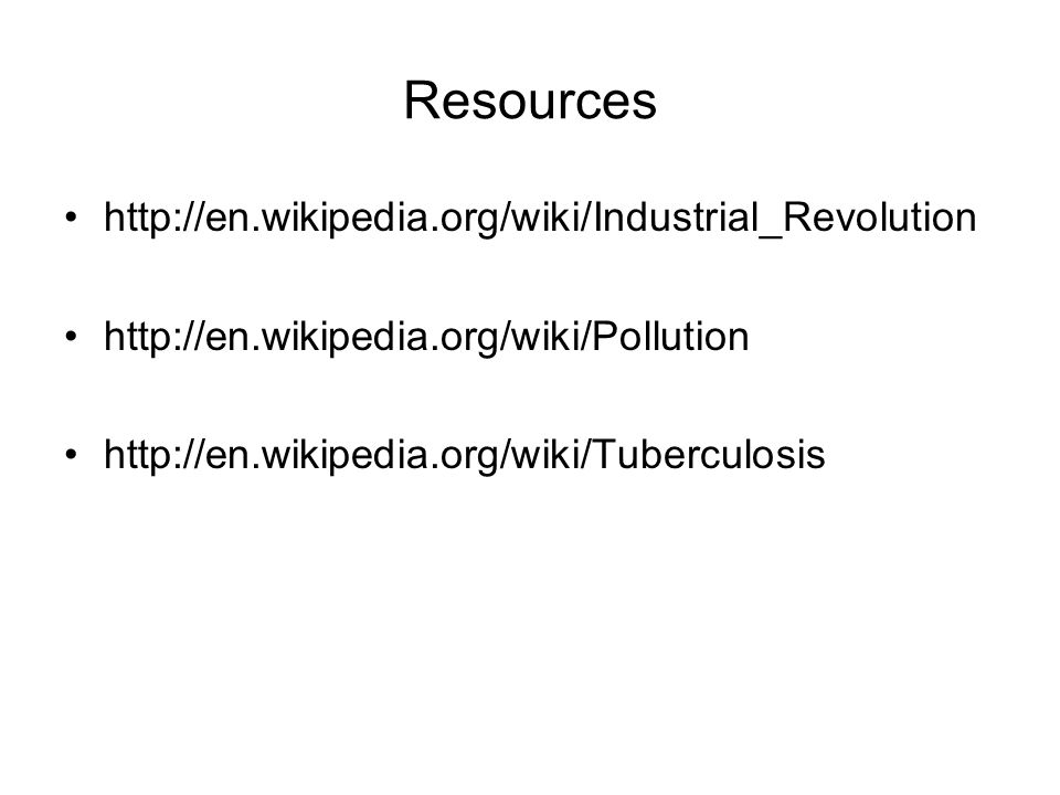 Resources http://en.wikipedia.org/wiki/Industrial_Revolution http://en.wikipedia.org/wiki/Pollution http://en.wikipedia.org/wiki/Tuberculosis