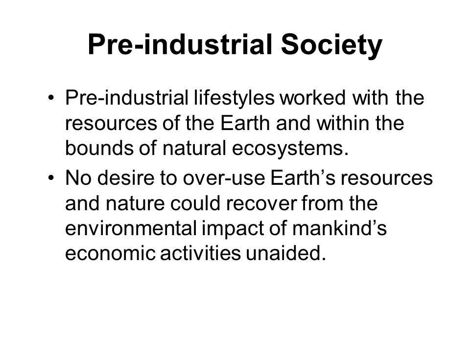 Pre-industrial Society Pre-industrial lifestyles worked with the resources of the Earth and within the bounds of natural ecosystems.