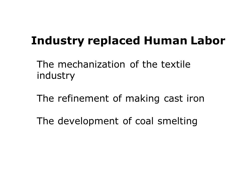 The mechanization of the textile industry The refinement of making cast iron The development of coal smelting Industry replaced Human Labor