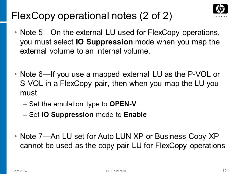 Sept 2004HP Restricted 12 FlexCopy operational notes (2 of 2) Note 5—On the external LU used for FlexCopy operations, you must select IO Suppression mode when you map the external volume to an internal volume.